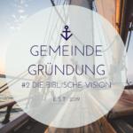 Gemeindegründung – 2 – Sich die Vision zu eigen machen – 1/3 – Die biblische Grundlage